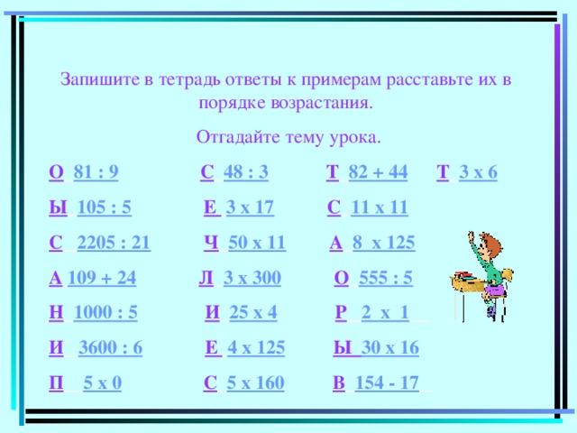 Запишите в тетрадь ответы к примерам расставьте их в порядке возрастания.  Отгадайте тему урока. О  81 : 9  С  48 : 3  Т  82 + 44  Т  3 х 6 Ы  105 : 5  Е  3 х 17  С  11 х 11 С  2205 : 21  Ч  50 х 11  А  8 х 125 А  109 + 24  Л  3 х 300  О  555 : 5 Н  1000 : 5  И  25 х 4  Р  2 х 1  И  3600 : 6  Е  4 х 125  Ы 30 х 16  П  5 х 0  С  5 х 160  В  154 - 17