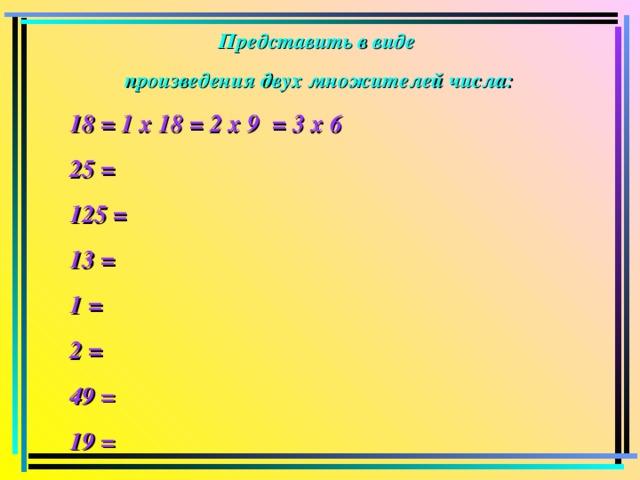 Представить в виде произведения двух множителей числа: 18 = 1 х 18 = 2 х 9 = 3 х 6 25 = 125 = 13 = 1 = 2 = 49 = 19 =