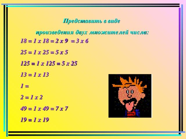 Представить в виде произведения двух множителей числа:  18 = 1 х 18 = 2 х 9 = 3 х 6 25 = 1 х 25 = 5 х 5 125 = 1 х 125 = 5 х 25 13 = 1 х 13 1 = 2 = 1 х 2 49 = 1 х 49 = 7 х 7 19 = 1 х 19