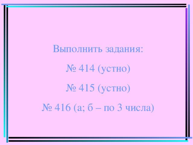 Выполнить задания: № 414 (устно) № 415 (устно) № 416 (а; б – по 3 числа)