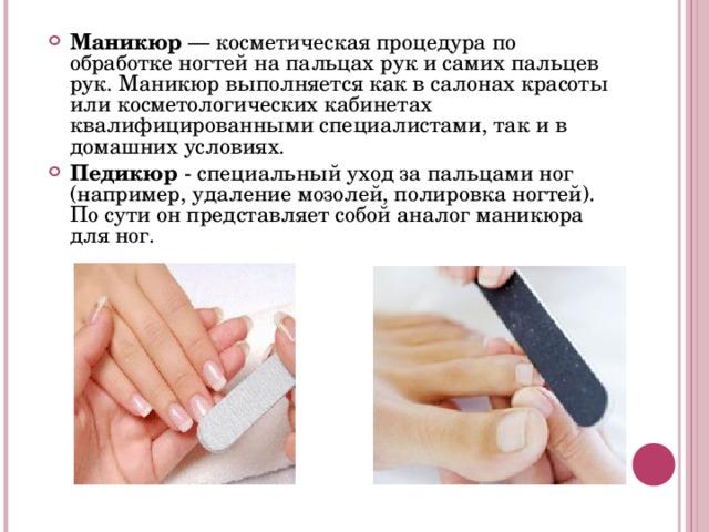 Маникюр — косметическая процедура по обработке ногтей на пальцах рук и самих пальцев рук. Маникюр выполняется как в салонах красоты или косметологических кабинетах квалифицированными специалистами, так и в домашних условиях. Педикюр - специальный уход за пальцами ног (например, удаление мозолей, полировка ногтей). По сути он представляет собой аналог маникюра для ног.