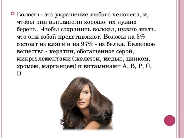 Волосы - это украшение любого человека, и, чтобы они выглядели хорошо, их нужно беречь. Чтобы сохранить волосы, нужно знать, что они собой представляют. Волосы на 3% состоят из влаги и на 97% - из белка. Белковое вещество - кератин, обогащенное серой, микроэлементами (железом, медью, цинком, хромом, марганцем) и витаминами А, В, Р, С, D.