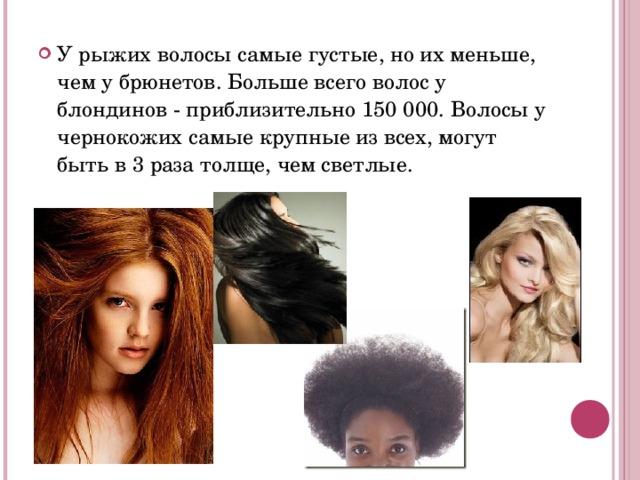 У рыжих волосы самые густые, но их меньше, чем у брюнетов. Больше всего волос у блондинов - приблизительно 150 000. Волосы у чернокожих самые крупные из всех, могут быть в 3 раза толще, чем светлые.