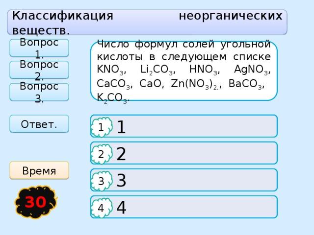 Классификация неорганических веществ. Вопрос 1. Число формул солей угольной кислоты в следующем списке KNO 3 , Li 2 CO 3 , HNO 3 , AgNO 3 , CaCO 3 , CaO, Zn(NO 3 ) 2, , BaCO 3 , K 2 CO 3 . Выберите строчку, содержащую только формулы оксидов Формула серной кислоты Вопрос 2. Вопрос 3. Ответ.  H 2 S  СaO, HCl, CaH 2   1 1 1 1   2  K 2 O, P 2 O 5 , SO 2  H 2 SO 4 2 2 2 Время  H 2 SO 3   3  Na, KCl, HNO 3 3 3 3 21 15 16 17 18 19 20 30 22 23 13 24 25 26 27 28 29 14 8 12 4 1 11 3 2 5 6 7 9 10   4  H 2 O, F 2 , SO 3  SO 3 4 4 4