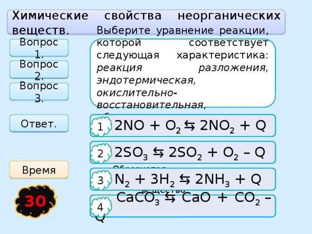 Химические свойства неорганических веществ. Вопрос 1. Выберите уравнение реакции, которой соответствует следующая характеристика: реакция разложения, эндотермическая, окислительно-восстановительная, обратимая. Какие вещества не реагируют друг с другом Реакции ионного обмена идут до конца, если Вопрос 2. Вопрос 3. Ответ.   2NO + O 2 ⇆ 2NO 2 + Q  SO 3 + H 2 O   Выпадает осадок 1 1 1   Выделяется газ   2SO 3 ⇆ 2SO 2 + O 2 – Q  SO 3 + Ca(OH) 2 2 2 2 Время   N 2 + 3H 2 ⇆ 2NH 3 + Q   Образуется малодиссоциирующее  SO 3 + CO 2  вещество 3 3 3 16 17 21 15 18 19 20 25 22 23 24 13 26 27 28 29 14 4 12 5 1 2 11 3 6 7 8 9 10 30   CaCO 3 ⇆ CaO + CO 2 – Q  SO 3 + MgO   Все приведенные выше ответы верны 4 4 4