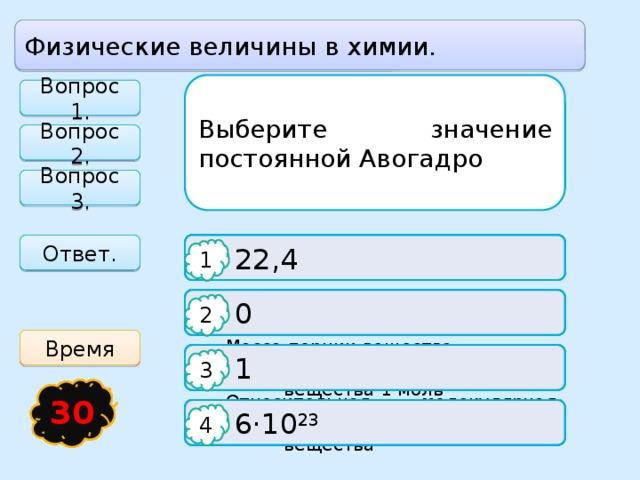 Физические величины в химии. Выберите значение постоянной Авогадро Вопрос 1. Молярная масса вещества - это Какой объём при нормальных условиях занимает оксид серы (IV) SO 2 массой 32 г Вопрос 2. Вопрос 3. Ответ.   22,4  Масса одной молекулы вещества   22,4 л 1 1 1  Масса одного атома вещества   44,8 л   0 2 2 2 Время   1  Масса порции вещества, количеством   33,6 л  вещества 1 моль 3 3 3 21 19 18 17 20 16 15 30 24 22 23 13 25 26 27 28 29 14 4 12 5 1 11 3 2 6 7 8 9 10   6·10 23   11,2 л  Относительная молекулярная масса  вещества 4 4 4