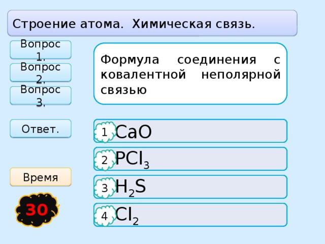 Строение атома. Химическая связь. Вопрос 1. Формула вещества с ионной связью: Формула соединения с ковалентной полярной связью: Формула соединения с ковалентной неполярной связью Вопрос 2. Вопрос 3. Ответ.  CaO  H 2 O   O 3 1 1 1  KCL  PCl 3  NaCl 2 2 2 Время  H 2 O  H 2 S  SO 2 3 3 3 21 14 15 16 17 18 19 20 30 13 23 24 25 26 27 28 29 22 11 12 4 1 10 3 2 5 6 7 8 9  S 8  P 4  Cl 2 4 4 4