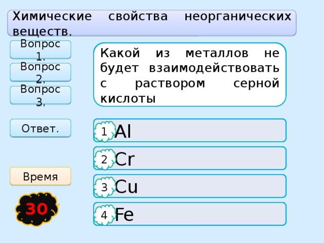 Химические свойства неорганических веществ. Вопрос 1. Какой из металлов не будет взаимодействовать с раствором серной кислоты Выберите уравнение реакции, которой соответствует следующая характеристика: реакция соединения, экзотермическая, окислительно-восстановительная, обратимая. Какие вещества не реагируют друг с другом Вопрос 2. Вопрос 3.   N 2 + 3H 2 ⇆ 2 NH 3 + Q  Al  SO 3 + H 2 O Ответ. 1 1 1  SO 3 + NaOH  CaCO 3 ⇆ CaO + CO 2 – Q  Cr 2 2 2 Время  2SO 3 ⇆ 2SO 2 + O 2 – Q  Cu  SO 3 + SO 2 3 3 3 25 21 15 16 17 18 19 20 22 24 23 29 28 27 26 13 14 30 12 5 1 2 11 4 3 6 7 8 9 10  Fe  CO 2 + H 2 ⇆ H 2 O + CO – Q  SO 3 + CaO 4 4 4