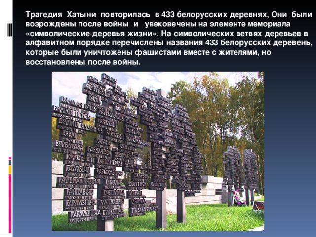 Трагедия Хатыни повторилась в 433 белорусских деревнях, Они были возрождены после войны и увековечены на элементе мемориала «символические деревья жизни». На символических ветвях деревьев в алфавитном порядке перечислены названия 433 белорусских деревень, которые были уничтожены фашистами вместе с жителями, но восстановлены после войны.