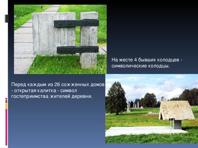 На месте 4 бывших колодцев - символические колодцы. Перед каждым из 26 сожженных домов - открытая калитка - символ гостеприимства жителей деревни.
