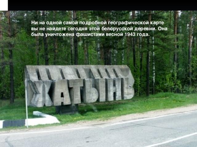 Ни наодной самой подробной географической карте выненайдете сегодня этой белорусской деревни. Она была уничтожена фашистами весной 1943года.