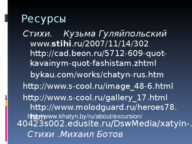 Ресурсы Стихи. Кузьма Гуляйпольский  www. stihi .ru/2007/11/14/302  http://cad.beon.ru/5712-609-quot-kavainym-quot-fashistam.zhtml  bykau.com/works/chatyn-rus.htm http://www.s-cool.ru/image_48-6.html http://www.s-cool.ru/gallery_17.html  http://www.molodguard.ru/heroes78.htm http://www.khatyn.by/ru/about/excursion/ 40423s002.edusite.ru/DswMedia/xatyin-.doc Стихи .Михаил Ботов