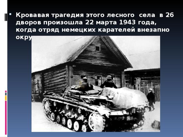 Кровавая трагедия этого лесного села в 26 дворов произошла 22 марта 1943 года, когда отряд немецких карателей внезапно окружил деревню.