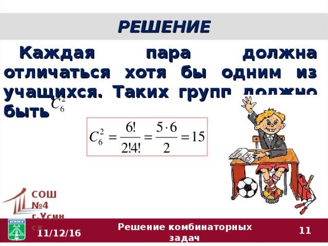 РЕШЕНИЕ Каждая пара должна отличаться хотя бы одним из учащихся. Таких групп должно быть СОШ №4 г.Усинск  11/12/16 Решение комбинаторных задач