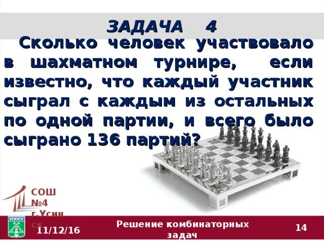 ЗАДАЧА 4 Сколько человек участвовало в шахматном турнире, если известно, что каждый участник сыграл с каждым из остальных по одной партии, и всего было сыграно 136 партий? СОШ №4 г.Усинск  11/12/16 Решение комбинаторных задач