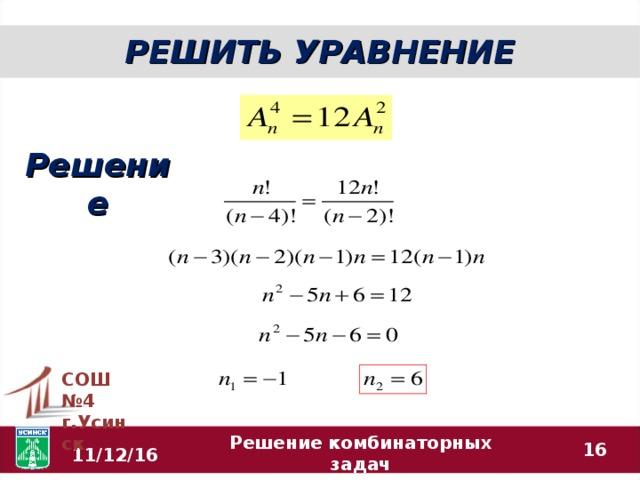 РЕШИТЬ УРАВНЕНИЕ Решение СОШ №4 г.Усинск  Решение комбинаторных задач 11/12/16