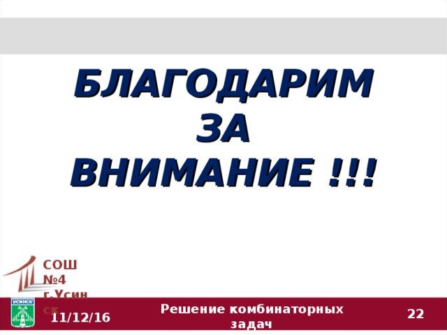 БЛАГОДАРИМ ЗА ВНИМАНИЕ !!! СОШ №4 г.Усинск  11/12/16 Решение комбинаторных задач