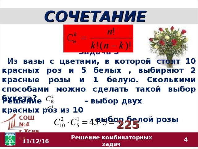 СОЧЕТАНИЕ Задача 3  Из вазы с цветами, в которой стоят 10 красных роз и 5 белых , выбирают 2 красные розы и 1 белую. Сколькими способами можно сделать такой выбор букета? Решение - выбор двух красных роз из 10  - выбор белой розы  СОШ №4 г.Усинск 225  11/12/16 Решение комбинаторных задач