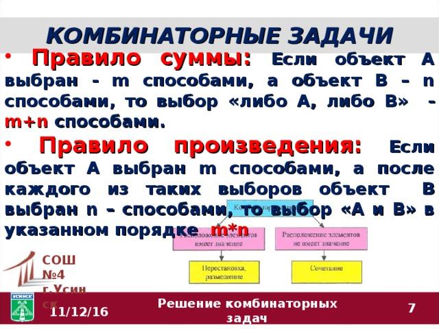 КОМБИНАТОРНЫЕ ЗАДАЧИ  Правило суммы: Если объект А выбран - m способами, а объект В – n способами, то выбор «либо А, либо В» - m+n  способами.  Правило произведения: Если объект А выбран m способами, а после каждого из таких выборов объект В выбран n – способами, то выбор «А и В» в указанном порядке m*n  СОШ №4 г.Усинск  11/12/16 Решение комбинаторных задач