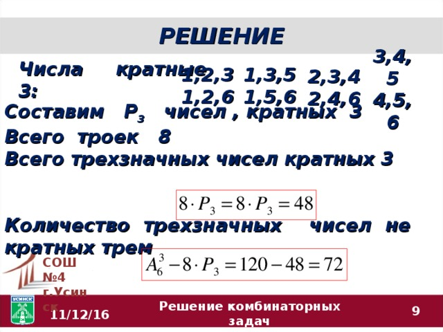 РЕШЕНИЕ 1,2,3 1,2,6 2,3,4 2,4,6 1,3,5 1,5,6 Числа кратные 3:  3,4,5 4,5,6 Составим Р 3 чисел , кратных 3 Всего троек 8 Всего трехзначных чисел кратных 3   Количество трехзначных чисел не кратных трем СОШ №4 г.Усинск  Решение комбинаторных задач 11/12/16
