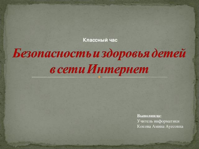 Классный час Выполнила: Учитель информатики Кокова Амина Ауесовна