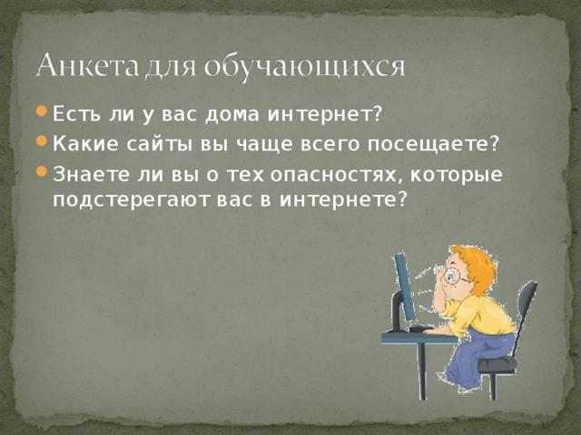 Есть ли у вас дома интернет? Какие сайты вы чаще всего посещаете? Знаете ли вы о тех опасностях, которые подстерегают вас в интернете?