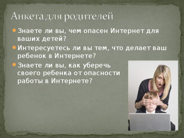 Знаете ли вы, чем опасен Интернет для ваших детей? Интересуетесь ли вы тем, что делает ваш ребенок в Интернете? Знаете ли вы, как уберечь  своего ребенка от опасности  работы в Интернете?