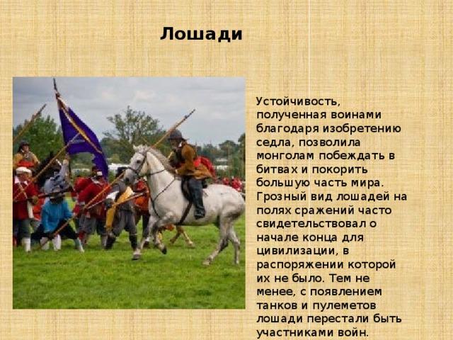 Лошади Устойчивость, полученная воинами благодаря изобретению седла, позволила монголам побеждать в битвах и покорить большую часть мира. Грозный вид лошадей на полях сражений часто свидетельствовал о начале конца для цивилизации, в распоряжении которой их не было. Тем не менее, с появлением танков и пулеметов лошади перестали быть участниками войн.