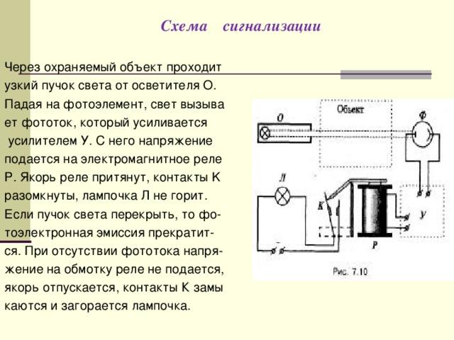 Схема сигнализации Через охраняемый объект проходит узкий пучок света от осветителя О. Падая на фотоэлемент, свет вызыва ет фототок, который усиливается  усилителем У. С него напряжение подается на электромагнитное реле Р. Якорь реле притянут, контакты K разомкнуты, лампочка Л не горит. Если пучок света перекрыть, то фо- тоэлектронная эмиссия прекратит- ся. При отсутствии фототока напря- жение на обмотку реле не подается, якорь отпускается, контакты К замы каются и загорается лампочка.