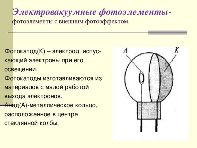Электровакуумные фотоэлементы -  фотоэлементы с внешним фотоэффектом. Фотокатод(К) – электрод, испус- кающий электроны при его освещении. Фотокатоды изготавливаются из материалов с малой работой выхода электронов. Анод(А)-металлическое кольцо, расположенное в центре стеклянной колбы.