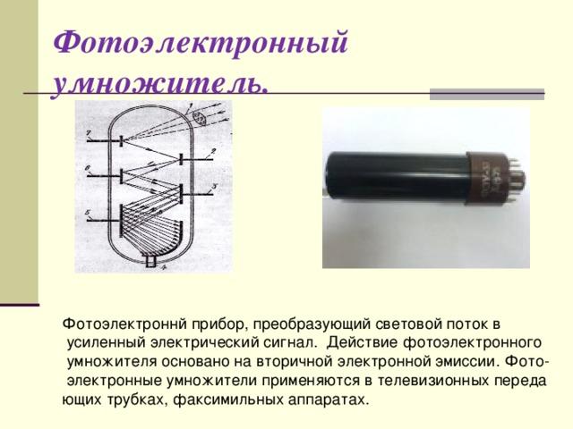 Фотоэлектронный умножитель. Фотоэлектроннй прибор, преобразующий световой поток в  усиленный электрический сигнал. Действие фотоэлектронного  умножителя основано на вторичной электронной эмиссии. Фото-  электронные умножители применяются в телевизионных переда ющих трубках, факсимильных аппаратах.