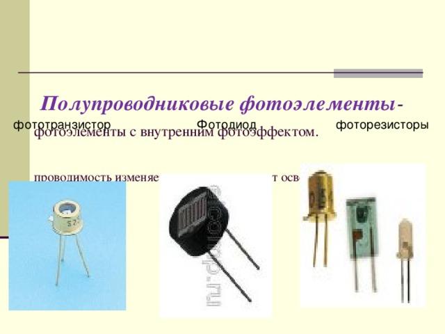 Полупроводниковые фотоэлементы - фотоэлементы с внутренним фотоэффектом.     проводимость изменяется в зависимости от освещенности.    фототранзистор Фотодиод фоторезисторы