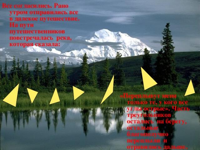 Все согласились. Рано утром отправились все в далекое путешествие. На пути путешественников повстречалась река, которая сказала: « Переплывут меня только те, у кого все углы острые». Часть треугольников остались на берегу, остальные благополучно переплыли и отравились дальше .