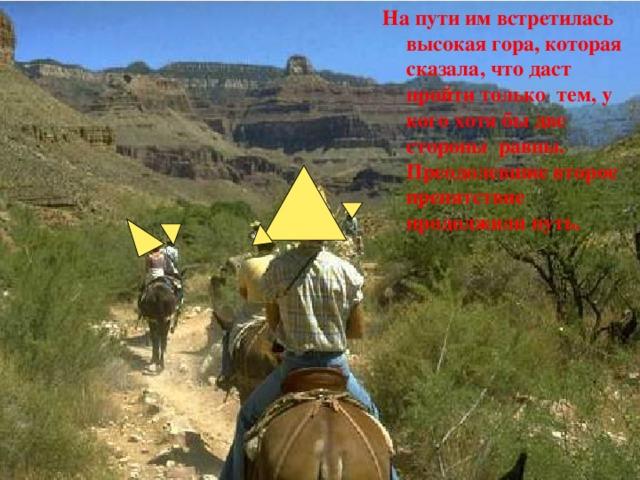 На пути им встретилась высокая гора, которая сказала, что даст пройти только тем, у кого хотя бы две стороны равны. Преодолевшие второе препятствие продолжили путь.