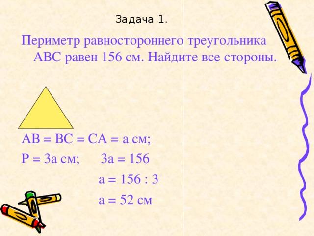 Задача 1. Периметр равностороннего треугольника АВС равен 156 см. Найдите все стороны. АВ = ВС = СА = а см; Р = 3а см; 3а = 156  а = 156 : 3  а = 52 см