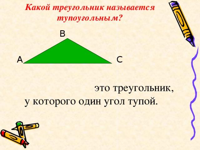 Какой треугольник называется тупоугольным?  В А С  это треугольник, у которого один угол тупой.