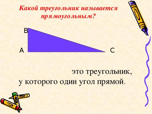 Какой треугольник называется прямоугольным?  В  А С  это треугольник, у которого один угол прямой .