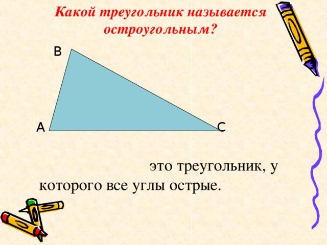 Какой треугольник называется остроугольным?  В  А С  это треугольник, у которого все углы острые.