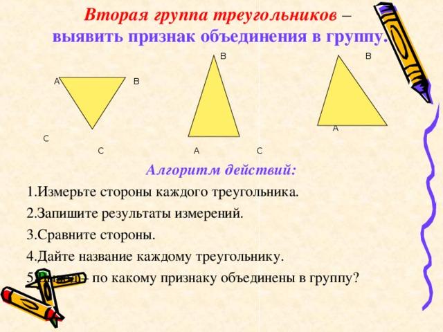 Вторая группа треугольников –   выявить признак объединения в группу.  В В  А В  А С  С А С Алгоритм действий: 1.Измерьте стороны каждого треугольника. 2.Запишите результаты измерений. 3.Сравните стороны. 4.Дайте название каждому треугольнику. 5.Вывод – по какому признаку объединены в группу?