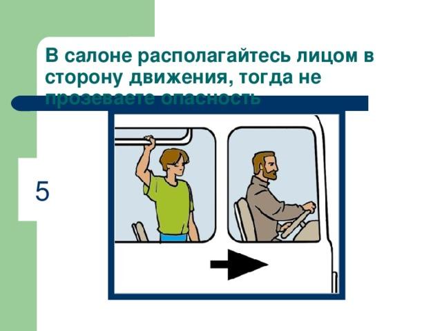 В салоне располагайтесь лицом в сторону движения, тогда не прозеваете опасность 5