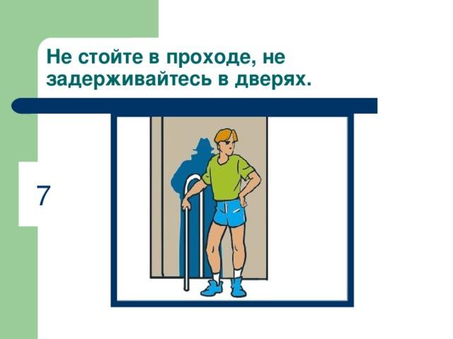 Не стойте в проходе, не задерживайтесь в дверях. 7