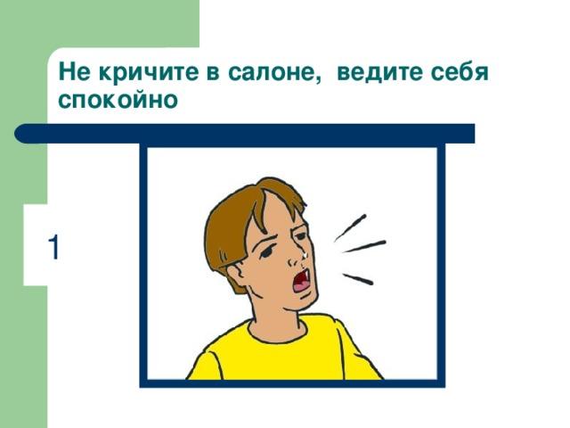 Не кричите в салоне, ведите себя спокойно 1