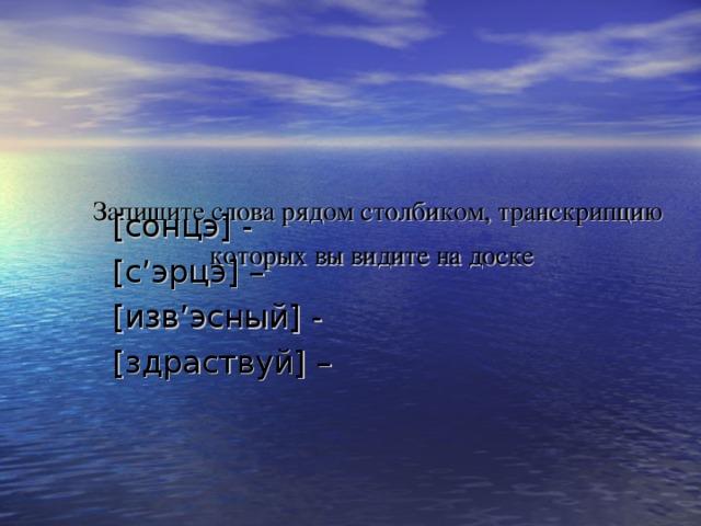 Запишите слова рядом столбиком, транскрипцию которых вы видите на доске  [сонцэ] - [с'эрцэ] – [изв'эсный] - [здраствуй] –