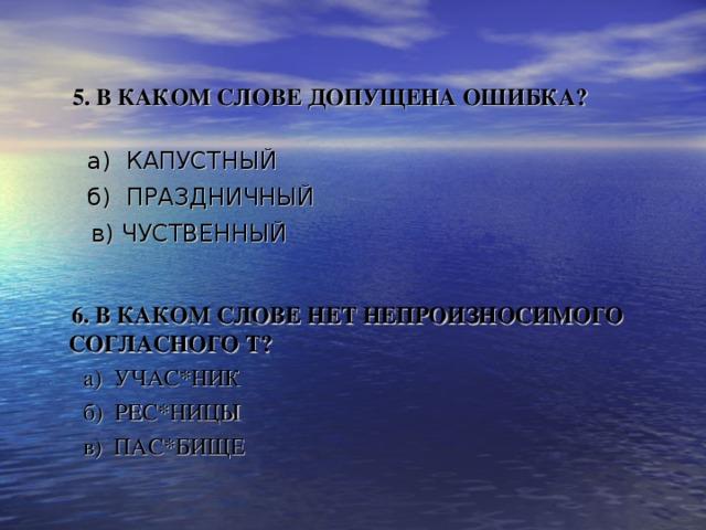 5.В КАКОМ СЛОВЕ ДОПУЩЕНА ОШИБКА?     а) КАПУСТНЫЙ  б) ПРАЗДНИЧНЫЙ  в) ЧУСТВЕННЫЙ   6. В КАКОМ СЛОВЕ НЕТ НЕПРОИЗНОСИМОГО СОГЛАСНОГО Т?   а) УЧАС*НИК  б) РЕС*НИЦЫ  в) ПАС*БИЩЕ