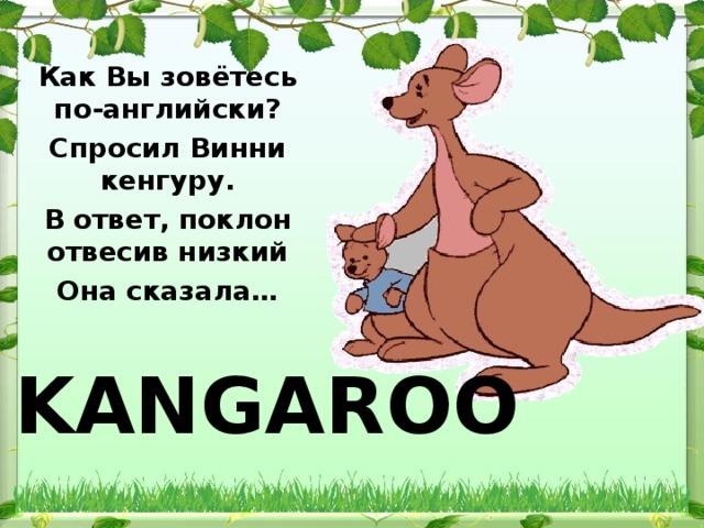 Как Вы зовётесь по-английски? Спросил Винни кенгуру. В ответ, поклон отвесив низкий Она сказала… KANGAROO