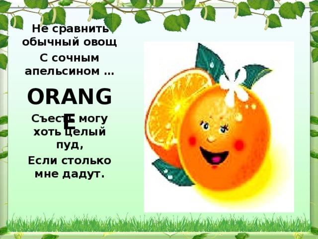 Не сравнить обычный овощ С сочным апельсином …   Съесть могу хоть целый пуд, Если столько мне дадут.  ORANGE
