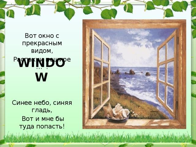 Вот окно с прекрасным видом, Распахни пошире … : Синее небо, синяя гладь,  Вот и мне бы туда попасть! WINDOW