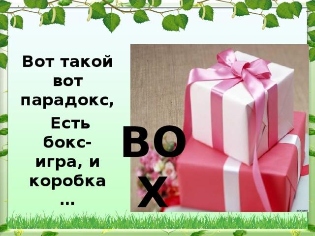 Вот такой вот парадокс,  Есть бокс- игра, и коробка … BOX