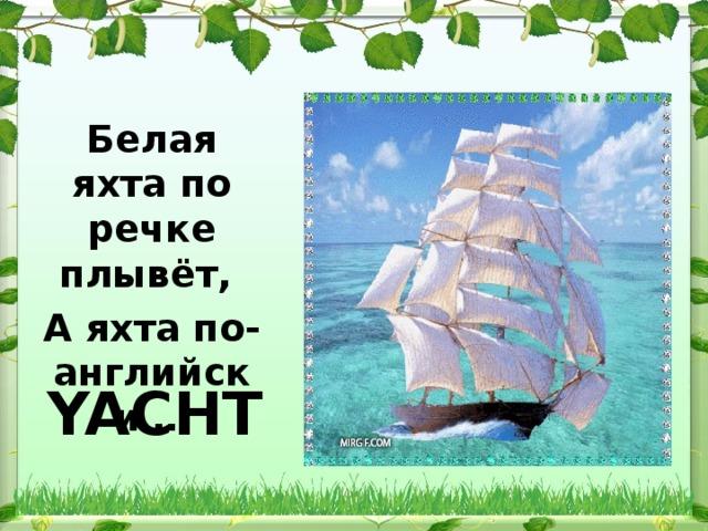 Белая яхта по речке плывёт, А яхта по-английски … YACHT