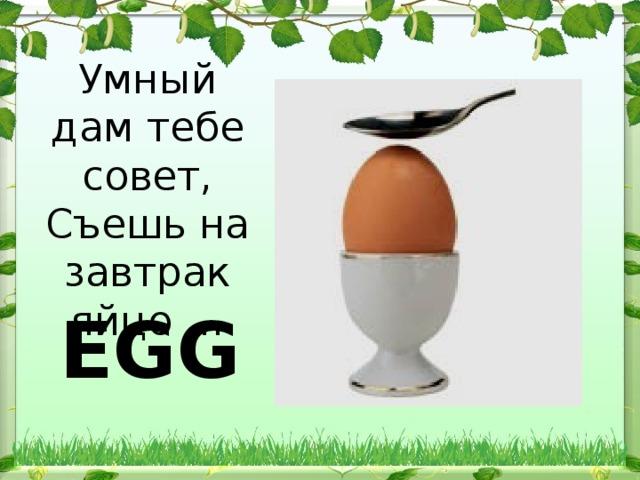 Умный дам тебе совет, Съешь на завтрак яйцо … EGG